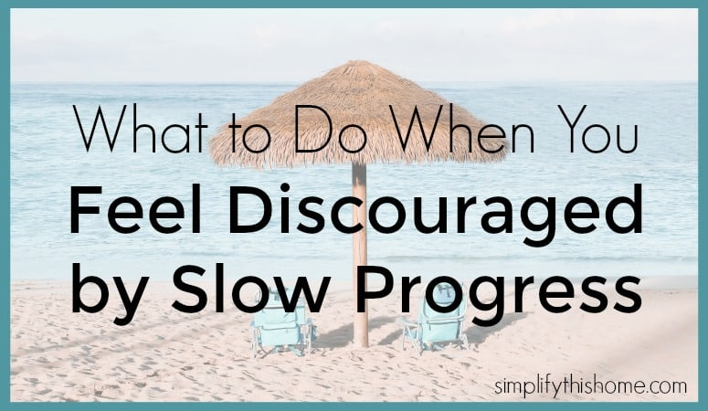 What to do when you feel discouraged by slow progress. Simplify this Home