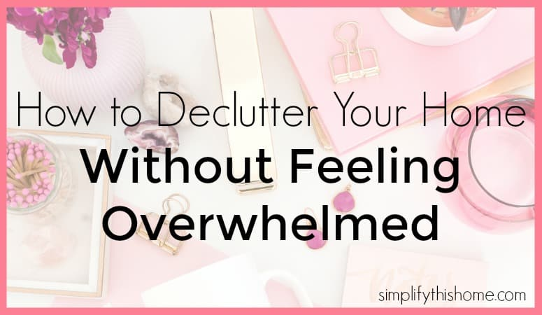 How to declutter your home without feeling overwhelmed. Simplify this Home
