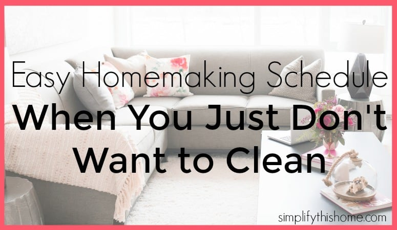 Easy homemaking schedule for when you just don't want to clean. Simplify this Home